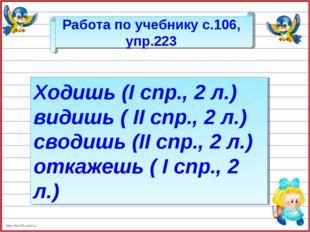 Работа по учебнику с.106, упр.223 Ходишь (I спр., 2 л.) видишь ( II спр., 2 л