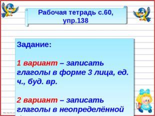 Рабочая тетрадь с.60, упр.138 Задание: 1 вариант – записать глаголы в форме 3