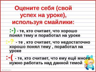 Оцените себя (свой успех на уроке), используя смайлики: :-) - те, кто считает