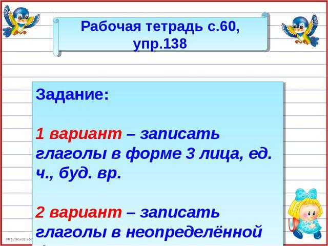 Рабочая тетрадь с.60, упр.138 Задание: 1 вариант – записать глаголы в форме 3...