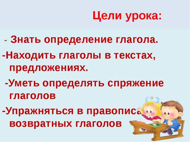 Цели урока: - Знать определение глагола. -Находить глаголы в текстах, предло...
