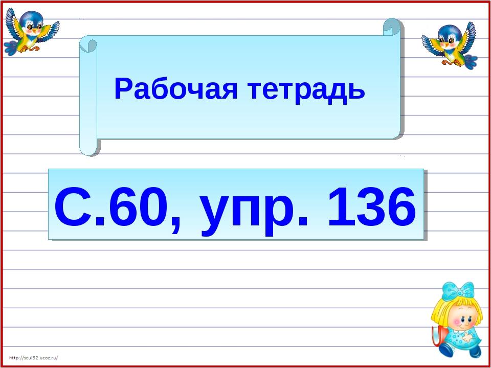Рабочая тетрадь С.60, упр. 136