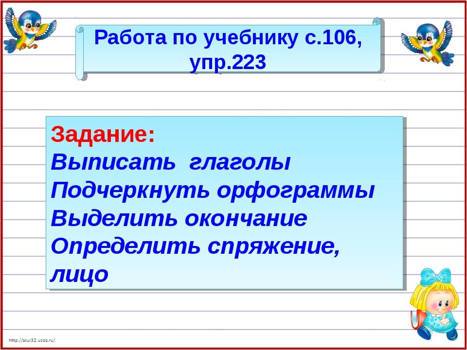 Работа по учебнику с.106, упр.223 Задание: Выписать глаголы Подчеркнуть орфог...