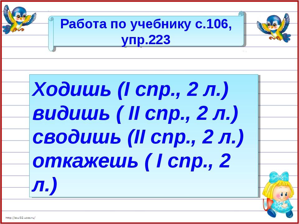 Работа по учебнику с.106, упр.223 Ходишь (I спр., 2 л.) видишь ( II спр., 2 л...