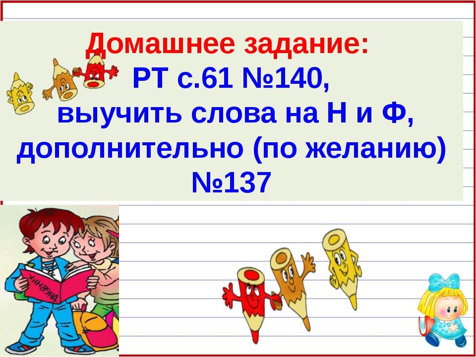 Домашнее задание: РТ с.61 №140, выучить слова на Н и Ф, дополнительно (по жел...