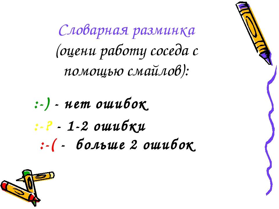 Словарная разминка (оцени работу соседа с помощью смайлов): :-) - нет ошибок...
