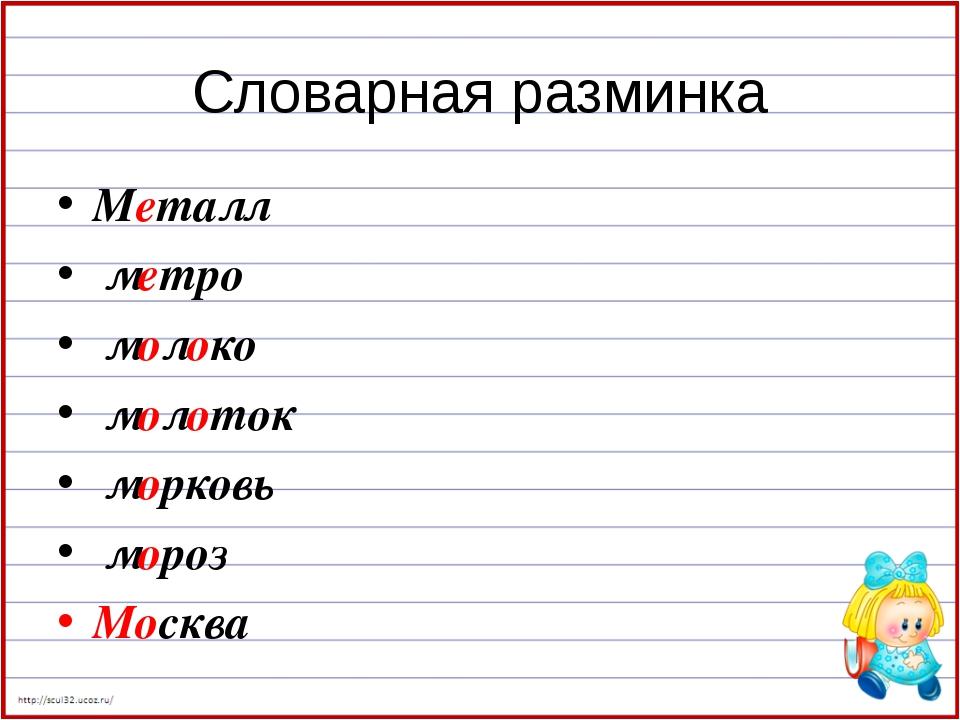 Словарная разминка Металл метро молоко молоток морковь мороз Москва