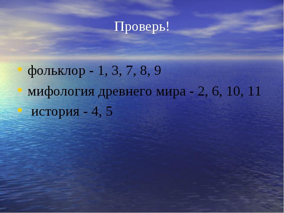 Проверь! фольклор - 1, 3, 7, 8, 9 мифология древнего мира - 2, 6, 10, 11 исто...