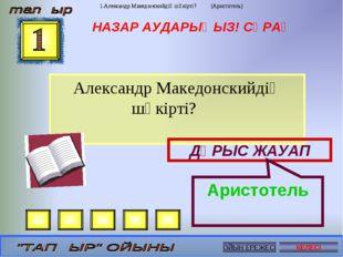 НАЗАР АУДАРЫҢЫЗ! СҰРАҚ Александр Македонскийдің шәкірті? ДҰРЫС ЖАУАП Аристоте