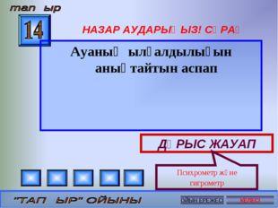 НАЗАР АУДАРЫҢЫЗ! СҰРАҚ Ауаның ылғалдылығын анықтайтын аспап ДҰРЫС ЖАУАП Психр