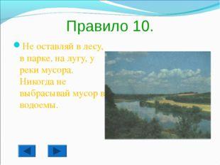 Правило 10. Не оставляй в лесу, в парке, на лугу, у реки мусора. Никогда не в