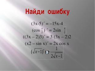 Найди ошибку (3х-5)´ = –15х-4 (cos ) ´ = 2sin ((3х – 2)3)´ = 3 (3х – 2)2 (х2