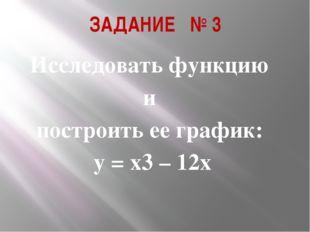 ЗАДАНИЕ № 3 Исследовать функцию и построить ее график: у = х3 – 12х