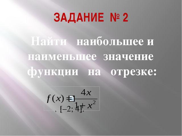 ЗАДАНИЕ № 2 Найти наибольшее и наименьшее значение функции на отрезке:...