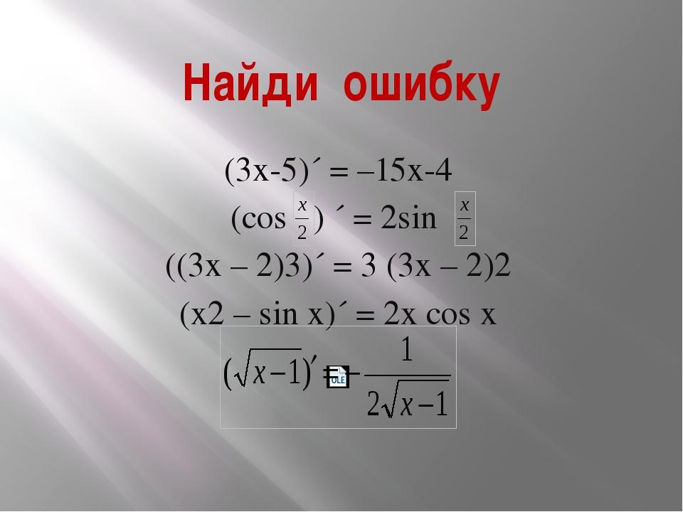 Найди ошибку (3х-5)´ = –15х-4 (cos ) ´ = 2sin ((3х – 2)3)´ = 3 (3х – 2)2 (х2...