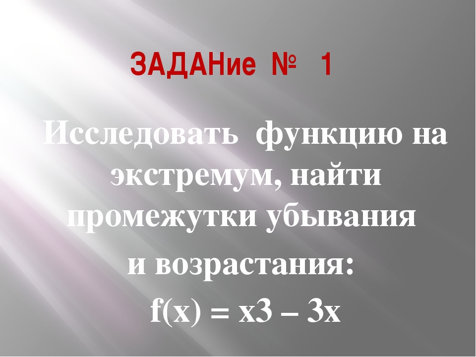 ЗАДАНие №1 Исследовать функцию на экстремум, найти промежутки убывания и воз...