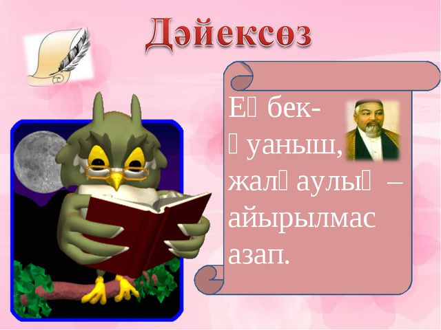 Еңбек-қуаныш, жалқаулық –айырылмас азап.