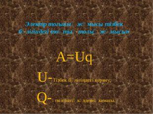 Электр тогының жұмысы тізбек бөлігіндегі тоқтың толық жұмысын А=Uq U-Тізбек б