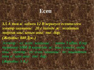 Есеп 3,5 А ток күшімен 12 В кернеуге есептелген электр шамының 20 с ішінде жұ