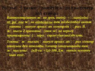 Тоқтың қуатын өлшейтін кұрал ваттметр деп атайды Ваттметр(ватт және грек. met