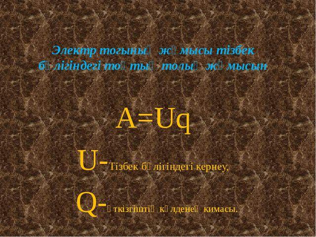 Электр тогының жұмысы тізбек бөлігіндегі тоқтың толық жұмысын А=Uq U-Тізбек б...