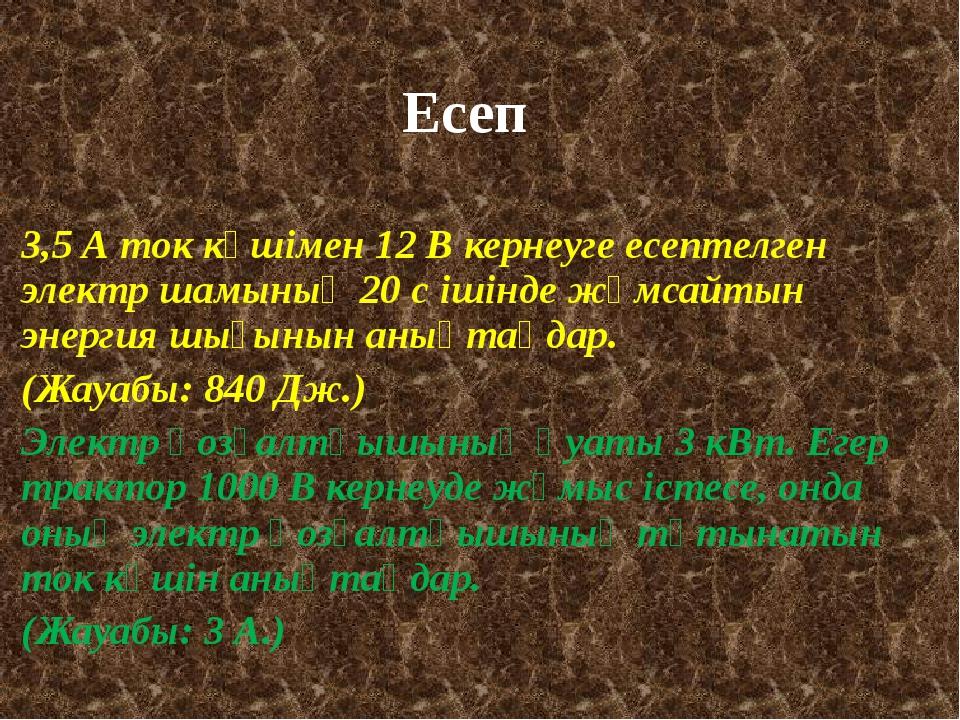 Есеп 3,5 А ток күшімен 12 В кернеуге есептелген электр шамының 20 с ішінде жұ...