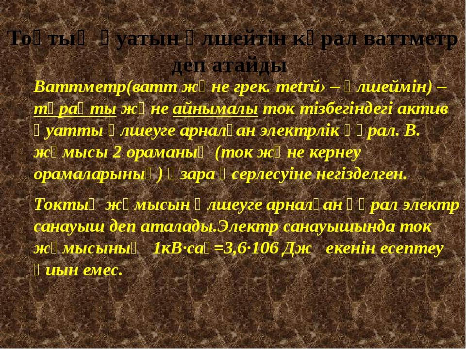 Тоқтың қуатын өлшейтін кұрал ваттметр деп атайды Ваттметр(ватт және грек. met...
