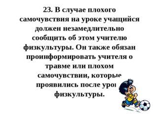 23.В случае плохого самочувствия на уроке учащийся должен незамедлительно со