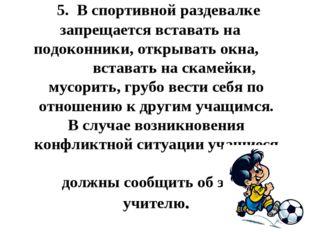 5.В спортивной раздевалке запрещается вставать на подоконники, открывать о