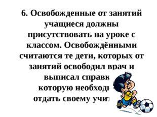 6.Освобожденные от занятий учащиеся должны присутствовать на уроке с классом