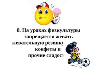 8.На уроках физкультуры запрещается жевать жевательную резинку, кушать конф