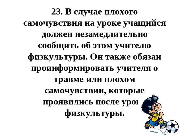 23.В случае плохого самочувствия на уроке учащийся должен незамедлительно со...