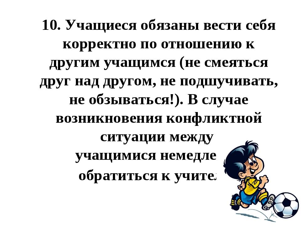 10.Учащиеся обязаны вести себя корректно по отношению к другим учащимся (не...