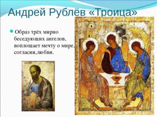 Андрей Рублёв «Троица» Образ трёх мирно беседующих ангелов, воплощает мечту о