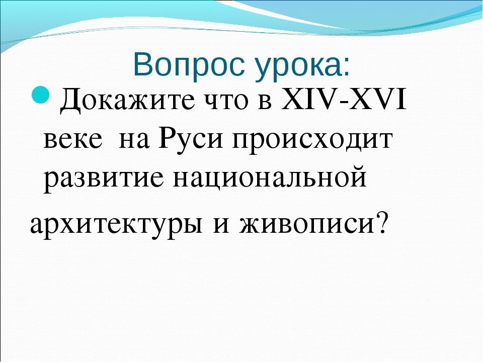 Вопрос урока: Докажите что в XIV-XVI веке на Руси происходит развитие национа...