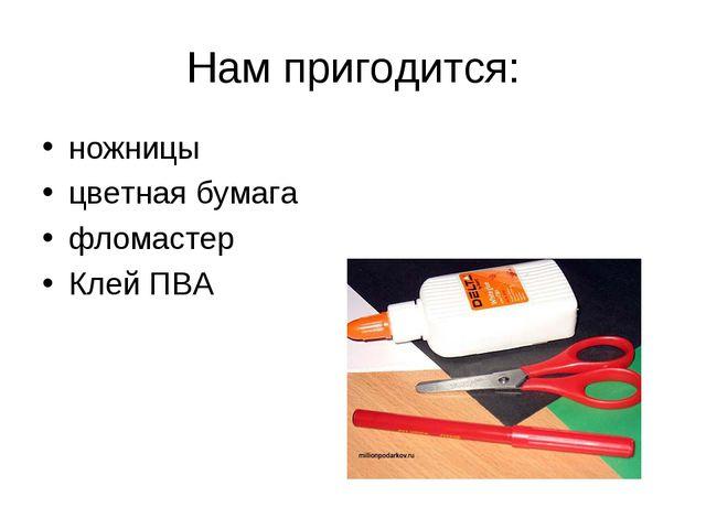 Нам пригодится: ножницы цветная бумага фломастер Клей ПВА