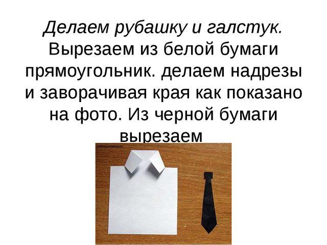 Делаем рубашку и галстук. Вырезаем из белой бумаги прямоугольник. делаем надр...
