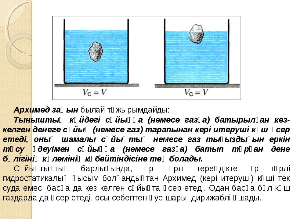 Архимед заңын былай тұжырымдайды: Тыныштық күйдегі сұйыққа (немесе газға) бат...