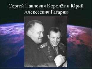 Сергей Павлович Королёв и Юрий Алексеевич Гагарин