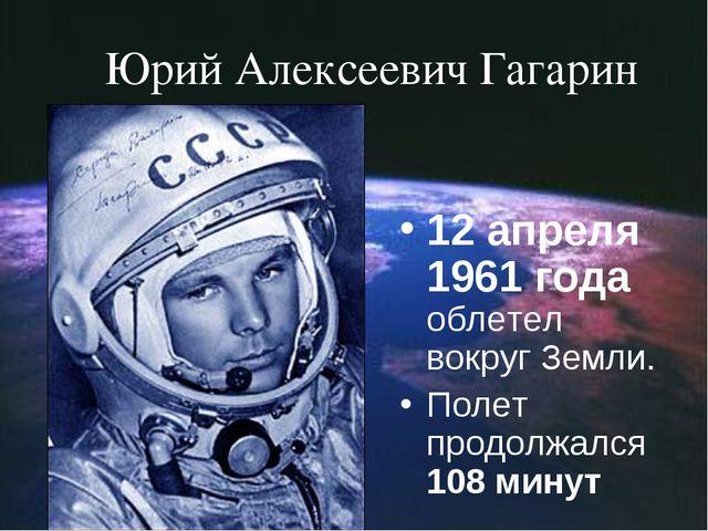 Юрий Алексеевич Гагарин 12 апреля 1961 года облетел вокруг Земли. Полет продо...