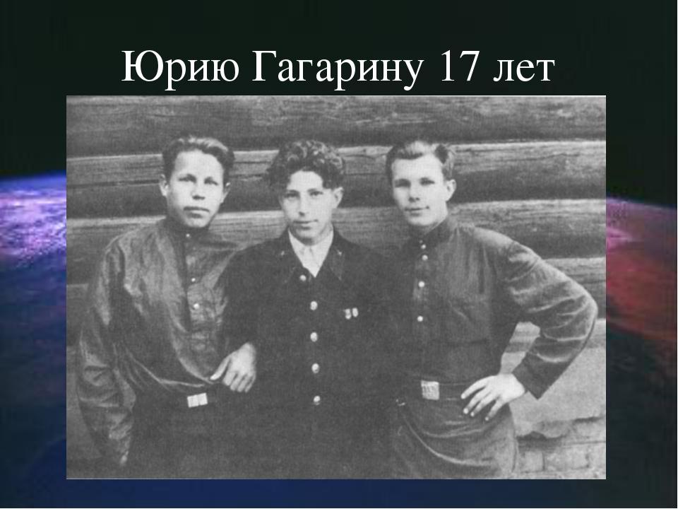 Юрию Гагарину 17 лет