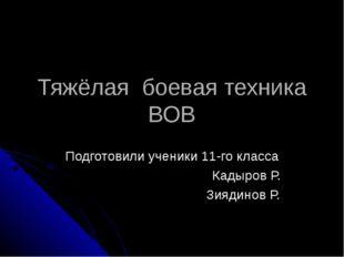 Тяжёлая боевая техника ВОВ Подготовили ученики 11-го класса Кадыров Р. Зиядин