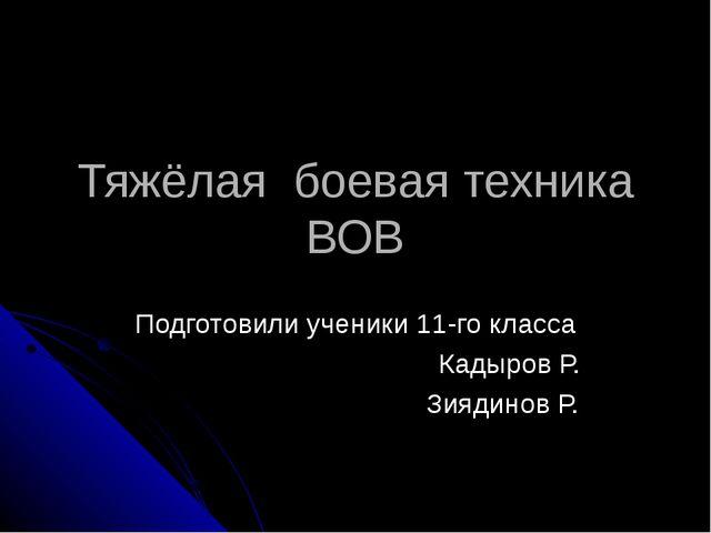 Тяжёлая боевая техника ВОВ Подготовили ученики 11-го класса Кадыров Р. Зиядин...