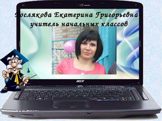 Рослякова Екатерина Григорьевна- учитель начальных классов