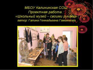 МБОУ Калининская СОШ. Проектная работа : «Школьный музей – своими руками» авт