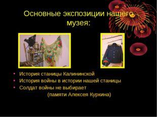 Основные экспозиции нашего музея: История станицы Калининской История войны в