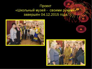 Проект «Школьный музей - своими руками» завершён 04.12.2015 года.