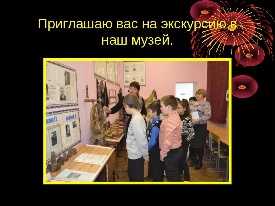 Приглашаю вас на экскурсию в наш музей.