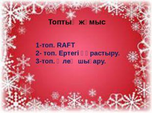 Топтық жұмыс 1-топ. RAFT 2- топ. Ертегі құрастыру. 3-топ. Өлең шығару.
