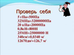 Проверь себя 5 гПа=500Па 32МПа=32000000Па 20 кПа=20000Па 0,8кН=800Н 25МН=2500
